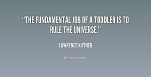 quote-Lawrence-Kutner-the-fundamental-job-of-a-toddler-is-193378_1